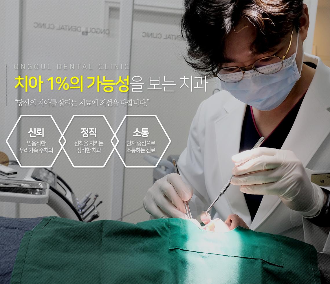 "ONGOUL DENTAL CLINIC                 치아 1%의 가능성을 보는 치과                 ""당신의 치아를 살리는 치료에 최선을 다합니다.""                 신뢰 : 믿음직한 우리가족 주치의                 정직 : 원칙을 지키는 정직한 치과                 소통 : 환자 중심으로 소통하는 진료"